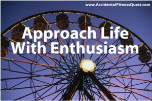 approach life with enthusiasm