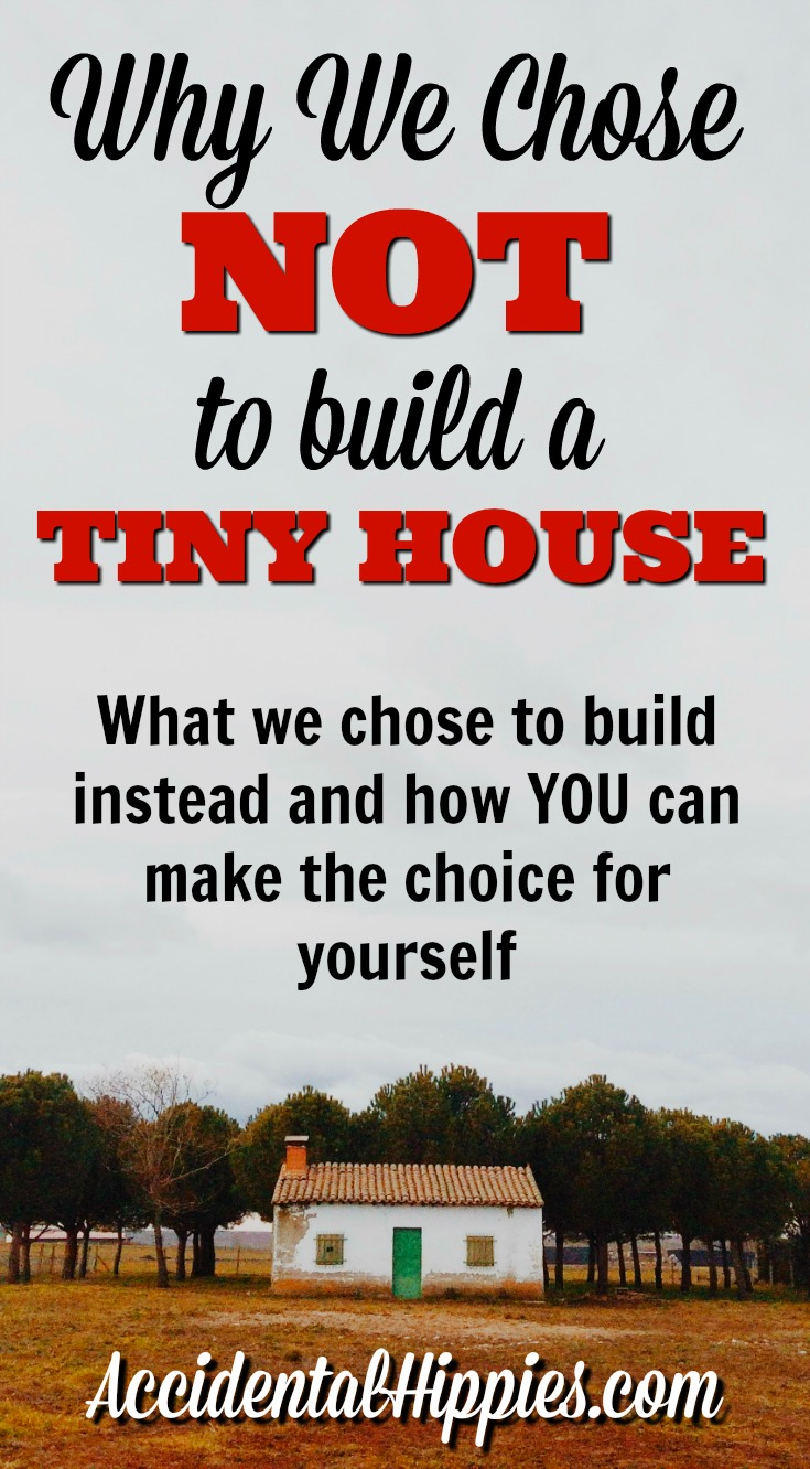 why we chose not to build a tiny house accidental hippies trying to choose between building a tiny house or a small house you know you
