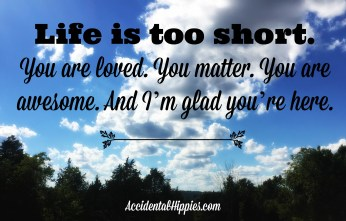 Life is too short to take people for granted. It's too short not to love the life you have. It's too short to let it just go by. If you haven't heard it today, you are loved. You matter. You are awesome. And I'm glad you're here.