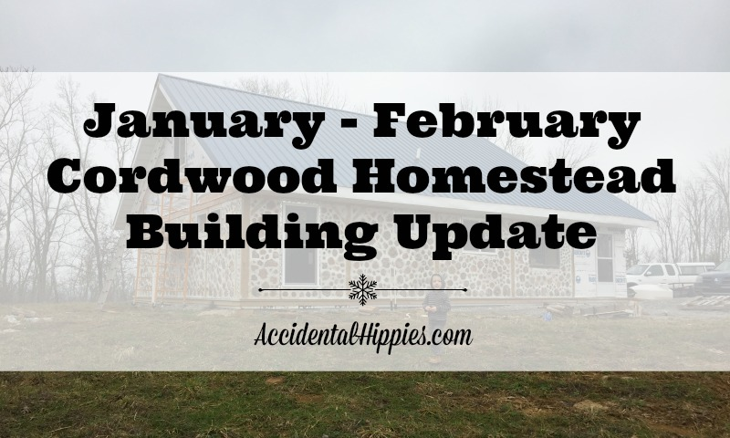January – February Cordwood Homestead Building Update
