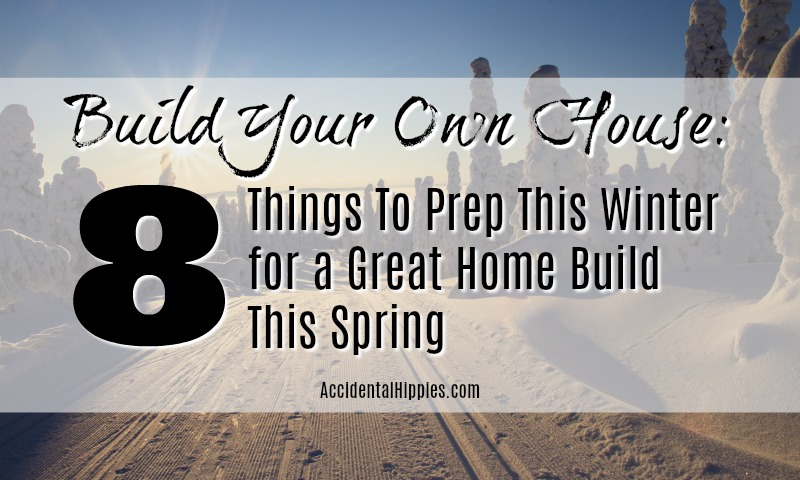 If you plan to build your own home by hand there are 8 things you need to prep NOW in the winter before building this spring