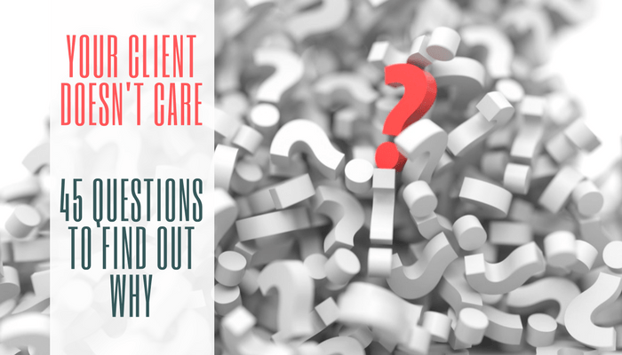 Your Client Doesnt Care: 45 Questions to Find Out Why
