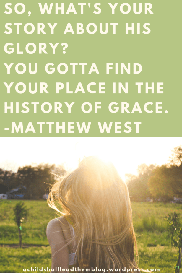 So, what's your story about His glory_ You gotta find your place in the history of grace