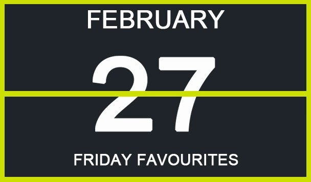 Friday Favourites, February 27th