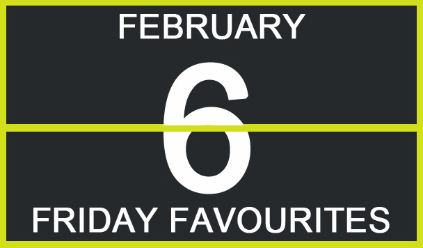 Friday Favourites, February 6th