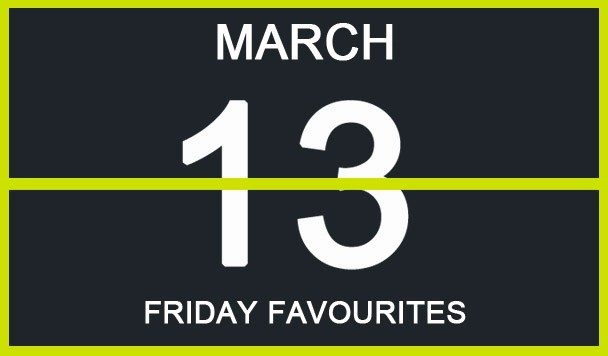 Friday Favourites, March 13th
