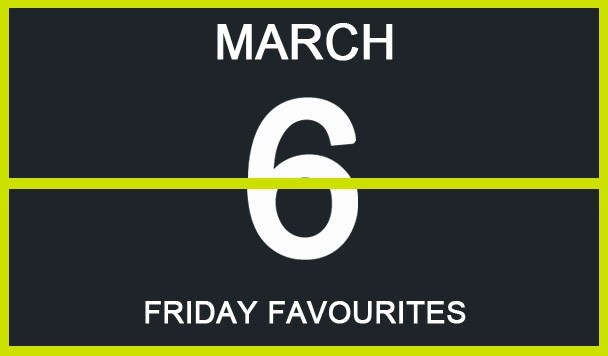 Friday Favourites, March 6th