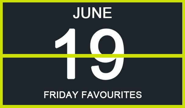Friday Favourites, June 19th