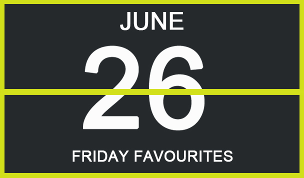 Friday Favourites, June 26th