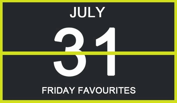 Friday Favourites, July 31