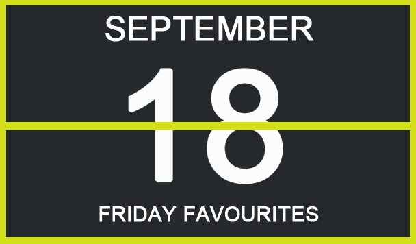 Friday Favourites, September 18