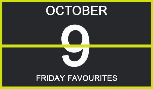 Friday Favourites, October 9