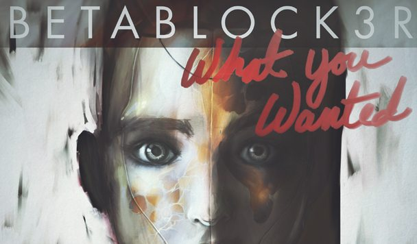 BETABLOCK3R – What You Wanted [New Single]