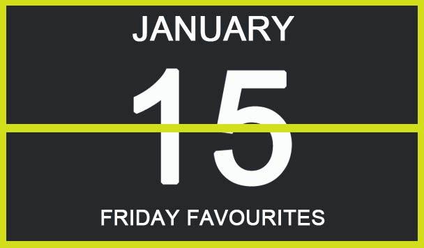 Friday Favourites, January 15