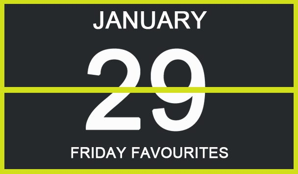 Friday Favourites, January 29