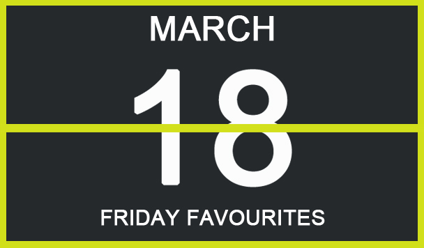 Friday Favourites, March 18