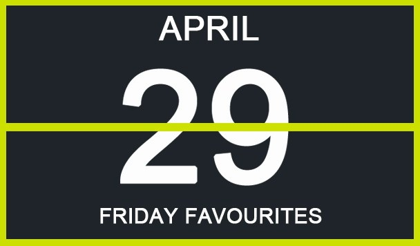 Friday Favourites, April 29