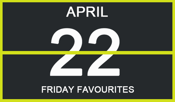Friday Favourites, April 22
