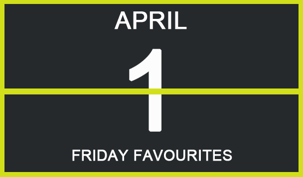 Friday Favourites, April 1
