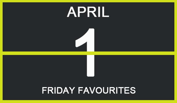 Friday Favourites, April 1