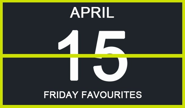 Friday Favourites, April 15