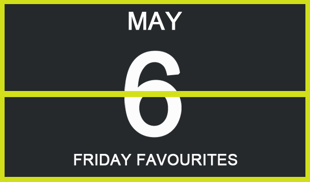 Friday Favourites, May 6