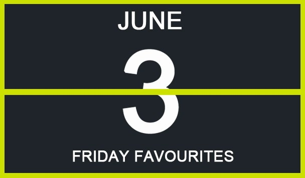 Friday Favourites, June 3
