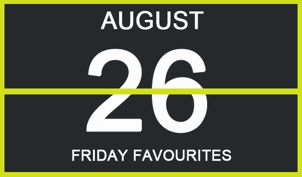 Friday Favourites, August 26