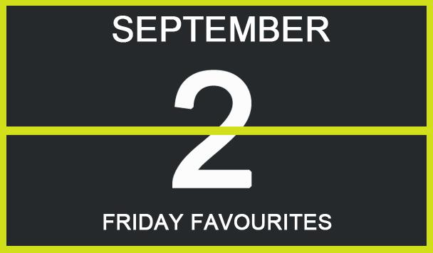 Friday Favourites, September 2