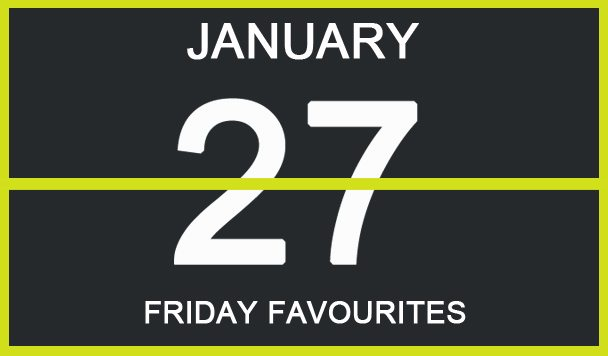 Friday Favourites, January 27