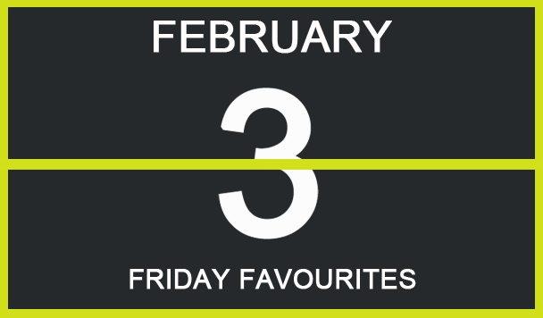 Friday Favourites, February 3
