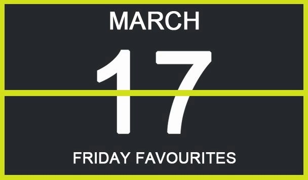 Friday Favourites, March 17