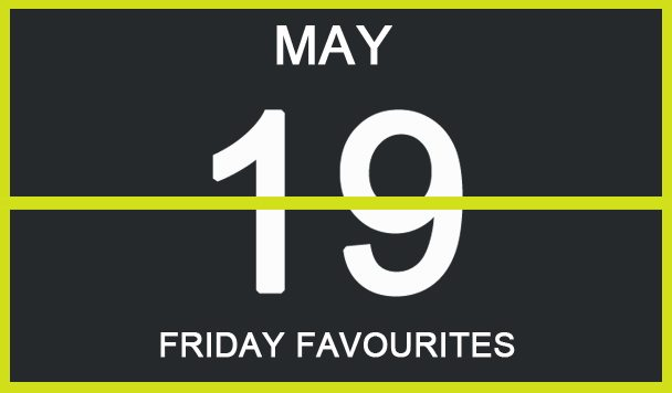 Friday Favourites, May 19