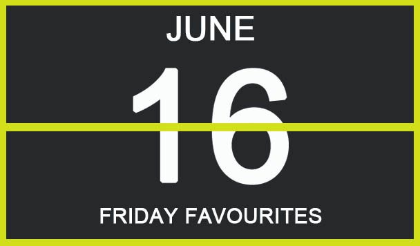 Friday Favourites, June 16