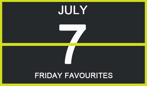 Friday Favourites, July 7