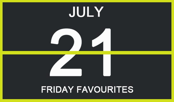 Friday Favourites, July 21