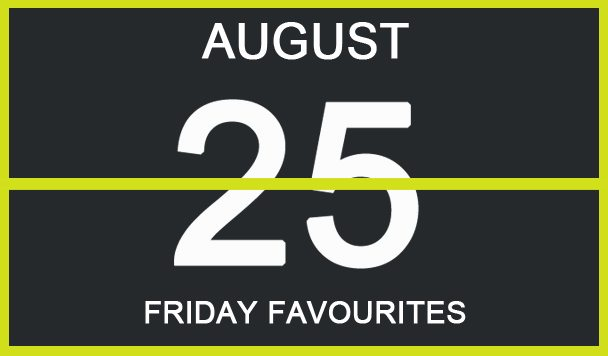 Friday Favourites, August 25