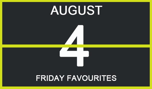 Friday Favourites, August 4