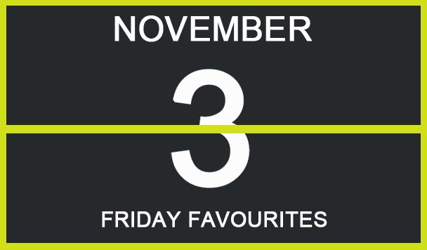 Friday Favourites, November 3