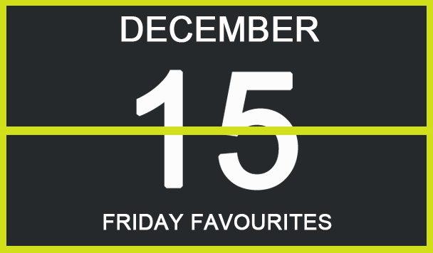 Friday Favourites, December 15