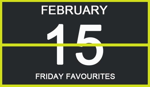 FRIDAY FAVOURITES, FEBRUARY 15