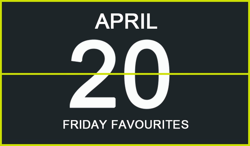 Friday Favourites, April 20