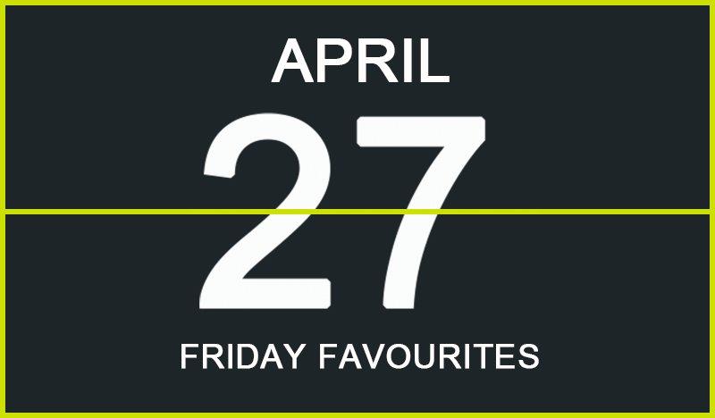 Friday Favourites, April 27
