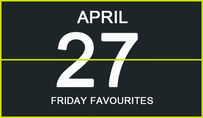Friday Favourites, April 27