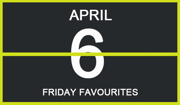 Friday Favourites, April 6