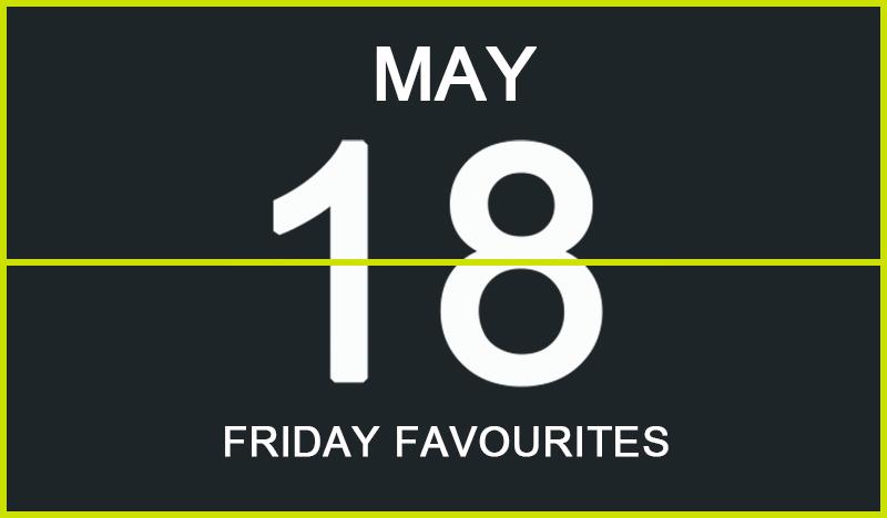 Friday Favourites, May 18