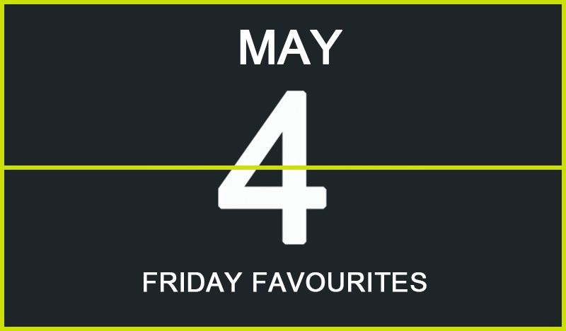 Friday Favourites, May 4