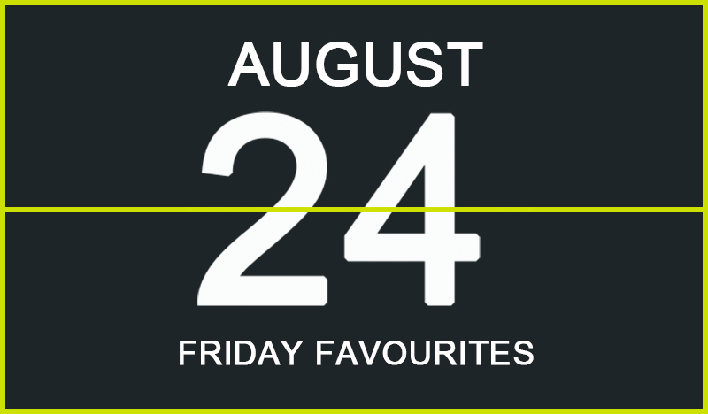 Friday Favourites, August 24