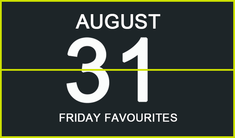 Friday Favourites, August 31