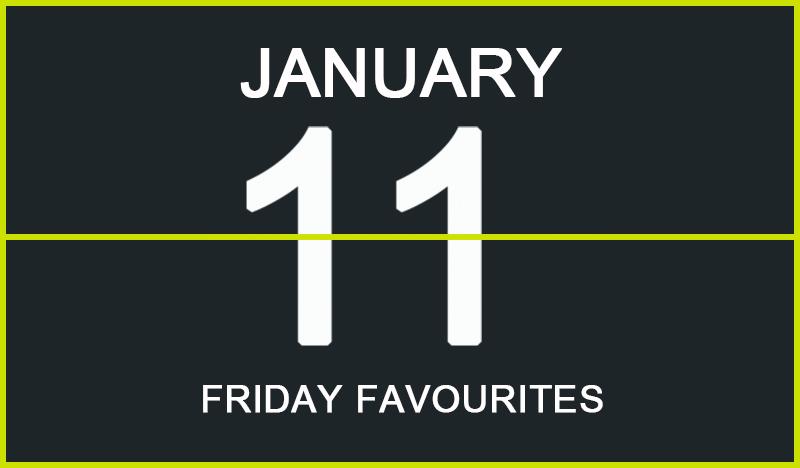 Friday Favourites, January 11